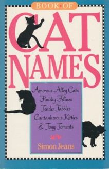 Book of Cat Names: Amorous Alley Cats, Finicky Felines, Tender Tabbies, Cantankerous Kitties and Tony Tomcats - Simon Jeans