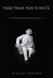 Mark Twain: Man in White: The Grand Adventure of His Final Years - Michael Shelden