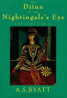 The Djinn in the Nightingale's Eye: Five Fairy Stories - A.S. Byatt