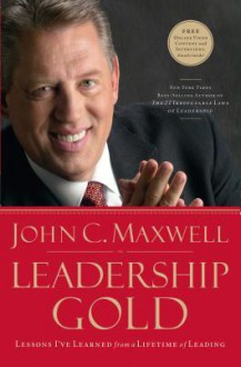 Leadership Gold: Lessons I've Learned from a Lifetime of Leading - John C. Maxwell