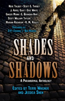 Shades and Shadows: a Paranormal Anthology - R.M. Ridley, Terri Wagner, Eric White, Neve Talbot, Scott William Taylor, Jessica Shen, Scott E. Tarbet, J. Aurel Guay, Ginger Mann, E. Branden Hart, Marian Rosarum