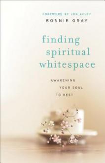 Finding Spiritual Whitespace: Awakening Your Soul to Rest - Bonnie Gray