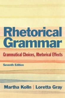 Rhetorical Grammar: Grammatical Choices, Rhetorical Effects [with MyCompLab Access Card] - Martha Kolln, Loretta Gray