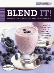 Good Housekeeping Blend It!: 150 Sensational Recipes to Make in Your Blender-Frappes, Smoothies, Soups, Pancakes, Frozen Cocktail - Good Housekeeping