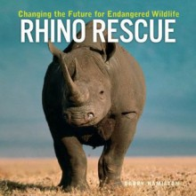 Rhino Rescue: Changing the Future for Endangered Wildlife - Garry Hamilton