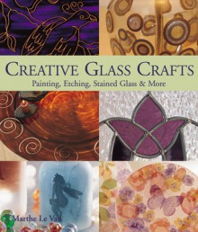 Creative Glass Crafts: Painting * Etching * Stained Glass & More - Marthe Le Van