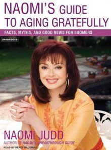 Naomi's Guide to Aging Gratefully: Being Your Best for the Rest of Your Life - Naomi Judd, Renée Raudman