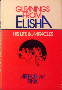 Gleanings from Elisha: His Life and Miracles - Arthur W. Pink