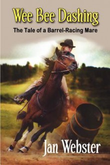 Wee Bee Dashing: The Tale of a Barrel-Racing Mare - Jan Webster