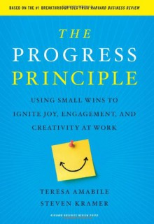 The Progress Principle: Using Small Wins to Ignite Joy, Engagement, and Creativity at Work - Teresa Amabile, Steven Kramer