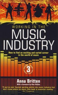 Working in the Music Industry: How to Find an Exciting and Varied Career in the World of Music - Anna Britten