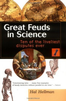 Great Feuds in Science: Ten of the Liveliest Disputes Ever - Hal Hellman