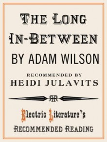 The Long In-Between (Electric Literature's Recommended Reading) - Adam Wilson, Heidi Julavits
