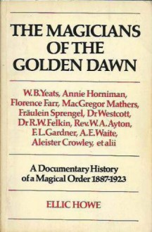 Magicians of the Golden Dawn: A Documentary History of a Magical Order, 1887-1923 - Ellic Howe