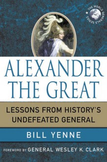 Alexander the Great: Lessons from History's Undefeated General - Bill Yenne, Wesley K. Clark