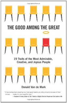 The Good Among the Great: 19 Traits of the Most Admirable, Creative, and Joyous People - Donald Van de Mark