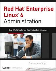 Red Hat Enterprise Linux 6 Administration: Real World Skills for Red Hat Administrators - Sander van Vugt