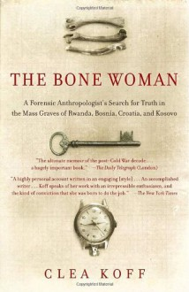 The Bone Woman: A Forensic Anthropologist's Search for Truth in the Mass Graves of Rwanda, Bosnia, Croatia, and Kosovo - Clea Koff