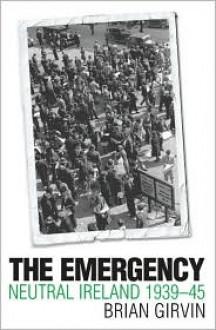 The Emergency: Neutral Ireland 1939-45 - Brian Girvin