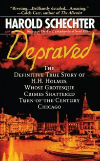 Depraved: The Definitive True Story of H.H. Holmes, Whose Grotesque Crimes Shattered Turn-of-the-Century Chicago - Harold Schechter
