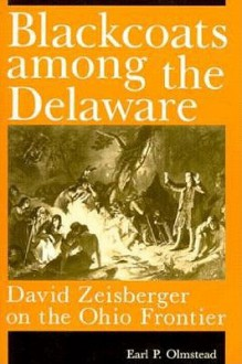 Blackcoats Among the Delaware: David Zeisberger on the Ohio Frontier - Earl P. Olmstead
