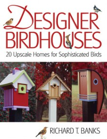 Designer Birdhouses: 20 Upscale Homes for Sophisticated Birds - Richard T. Banks