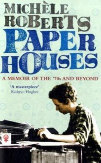 Paper Houses: A Memoir Of The '70s And Beyond - Michèle Roberts