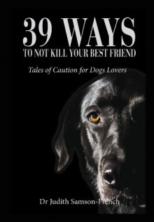 39 Ways to Not Kill Your Best Friend: Tales of Caution for Dog Lovers - Dr Judith Samson-French