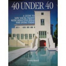 40 Under 40: A Guide to New Young Talent with Seductive Ideas for Living Today - Beverly Russell