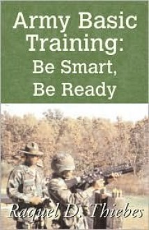 Army Basic Training: Be Smart, Be Ready - Raquel D. Thiebes