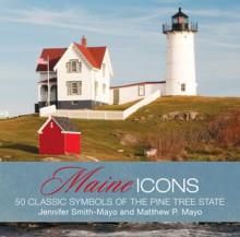 Maine Icons: 50 Classic Symbols of the Pine Tree State - Matthew P. Mayo, Jennifer Smith-Mayo