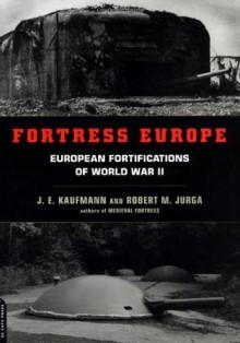 Fortress Europe: European Fortifications Of World War II - J.E. Kaufmann