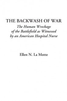 The Backwash Of War (The Human Wreckage Of The Battlefield As Witnessed By An American Hospital Nurse) - Ellen Newbold La Motte