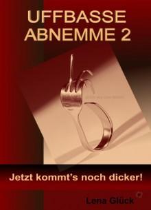 UFFBASSE ABNEMME 2 - Jetzt kommt's noch dicker! (German Edition) - Lena Glück