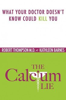 The Calcium Lie: What Your Doctor Doesn't Know Could Kill You - Robert Thompson