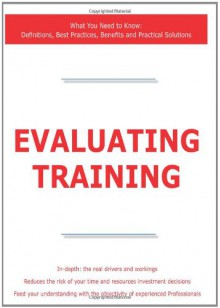 Evaluating Training - What You Need to Know: Definitions, Best Practices, Benefits and Practical Solutions - James Smith