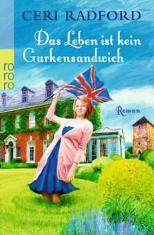 Das Leben ist kein Gurkensandwich - Ceri Radford
