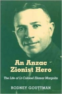 An Anzac Zionist Hero: The Life of LT-Colonel Eliazar Margolin - Rodney Gouttman