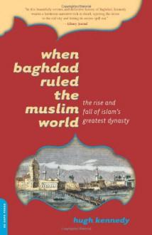 When Baghdad Ruled the Muslim World: The Rise and Fall of Islam's Greatest Dynasty - Hugh Kennedy