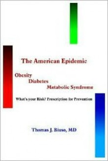The American Epidemic: Obesity, Diabetes, Metabolic Syndrome: What's Your Risk? Prescription For Prevention - Thomas J. Biuso