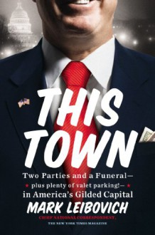 This Town: Two Parties and a Funeral-Plus, Plenty of Valet Parking!-in America's Gilded Capital - Mark Leibovich