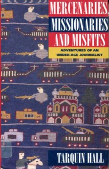 Mercenaries, Missionaries And Misfits: Adventures Of An Under Age Journalist - Tarquin Hall