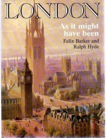 London As It Might Have Been - Felix Barker, Ralph Hyde
