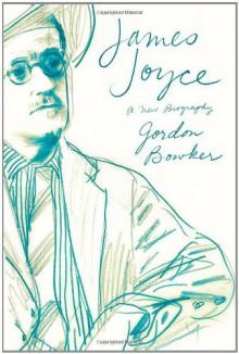 James Joyce: A New Biography - Gordon Bowker