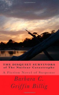 The Disquiet Survivors of the Nuclear Catastrophe - Barbara C. Griffin Billig
