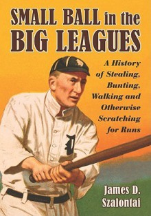 Small Ball in the Big Leagues: A History of Stealing, Bunting, Walking and Otherwise Scratching for Runs - James D. Szalontai