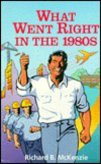 What Went Right in the 1980s: A Choice Outstanding Academic Book, 1994 - Richard B. McKenzie