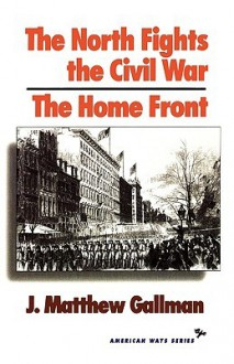The North Fights the Civil War: The Home Front - J. Matthew Gallman