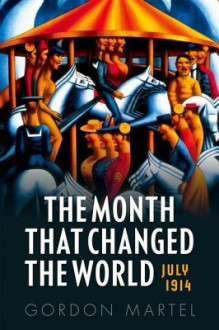The Month That Changed the World: July 1914 - Gordon Martel