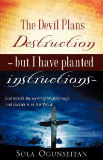The Devil Plans Destruction -But I Have Planted Instructions- - Sola Ogunseitan